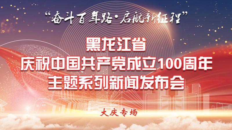 黑龍江省慶祝中國共産黨成立100周年主題係列新聞發布會(大慶專場)